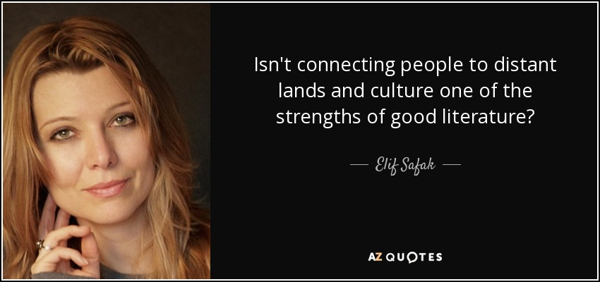 Isn't connecting people to distant lands and culture one of the strengths of good literature? - Elif Safak