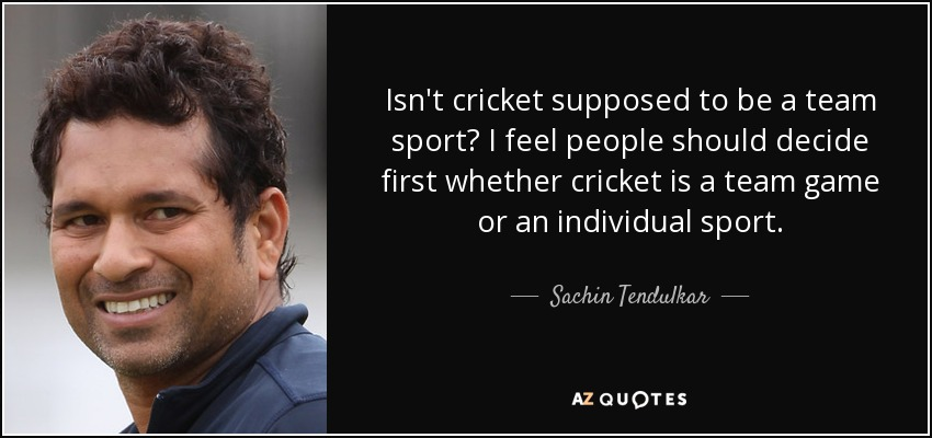 Isn't cricket supposed to be a team sport? I feel people should decide first whether cricket is a team game or an individual sport. - Sachin Tendulkar