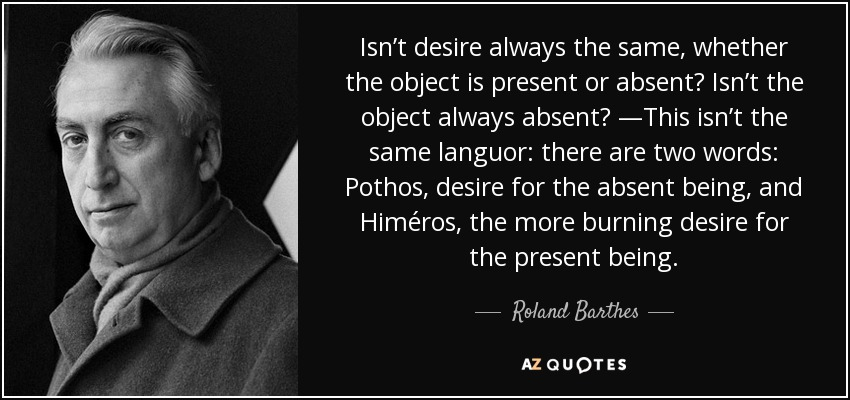 Isn't desire always the same, whether the object is present or absent? Isn't the object always absent? —This isn't the same languor: there are two words: Pothos, desire for the absent being, and Himéros, the more burning desire for the present being. - Roland Barthes