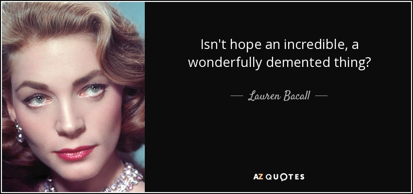 Isn't hope an incredible, a wonderfully demented thing? - Lauren Bacall