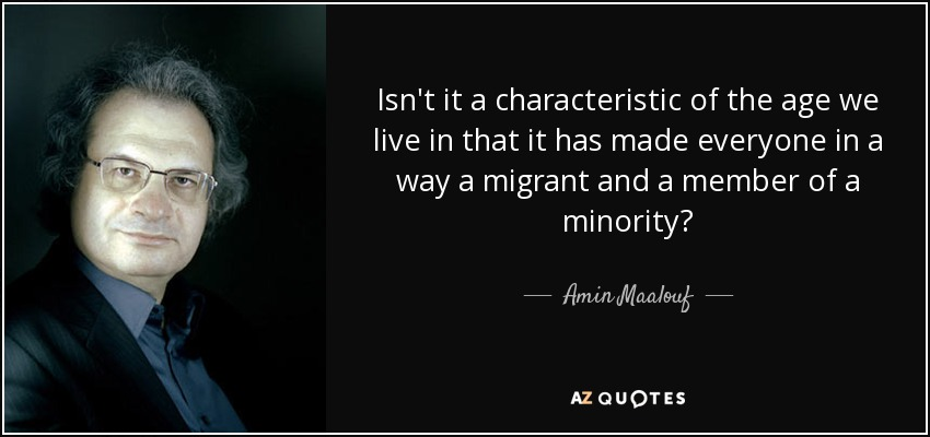 Isn't it a characteristic of the age we live in that it has made everyone in a way a migrant and a member of a minority? - Amin Maalouf