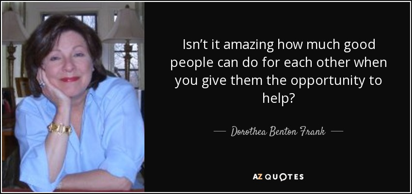 Isn't it amazing how much good people can do for each other when you give them the opportunity to help? - Dorothea Benton Frank