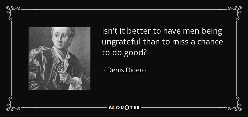 Isn't it better to have men being ungrateful than to miss a chance to do good? - Denis Diderot
