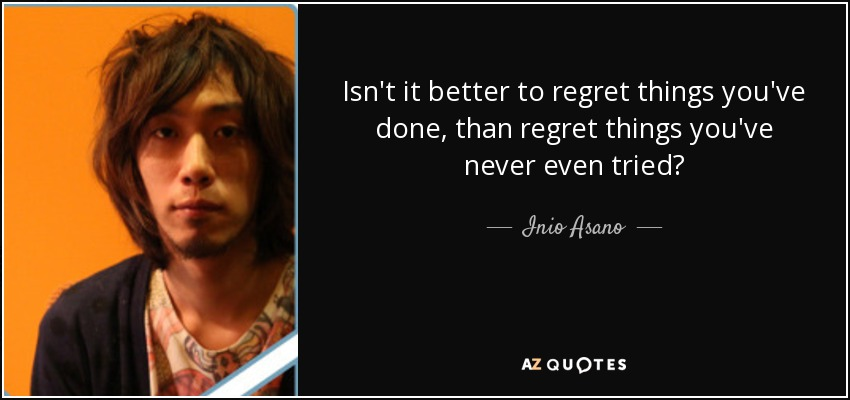 Isn't it better to regret things you've done, than regret things you've never even tried? - Inio Asano