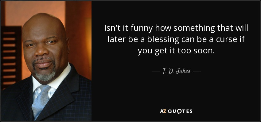 Isn't it funny how something that will later be a blessing can be a curse if you get it too soon. - T. D. Jakes