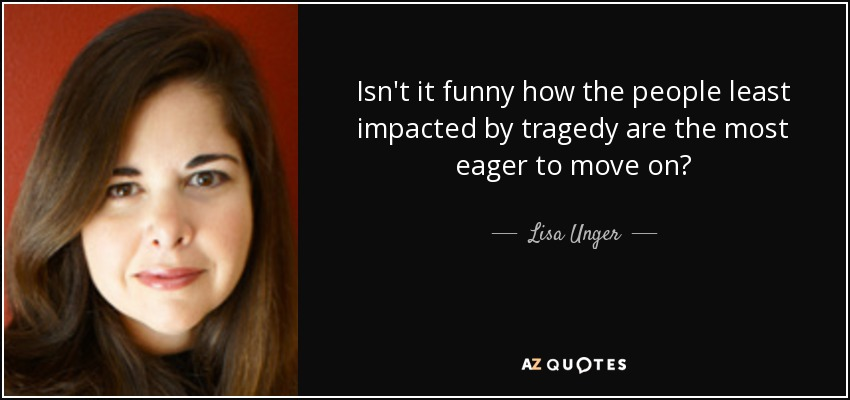 Isn't it funny how the people least impacted by tragedy are the most eager to move on? - Lisa Unger