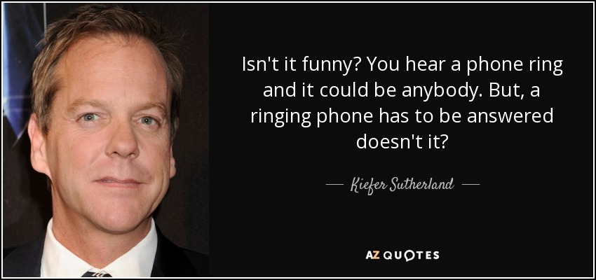 Isn't it funny? You hear a phone ring and it could be anybody. But, a ringing phone has to be answered doesn't it? - Kiefer Sutherland