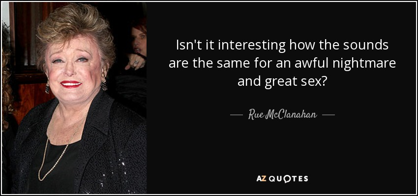 Isn't it interesting how the sounds are the same for an awful nightmare and great sex? - Rue McClanahan