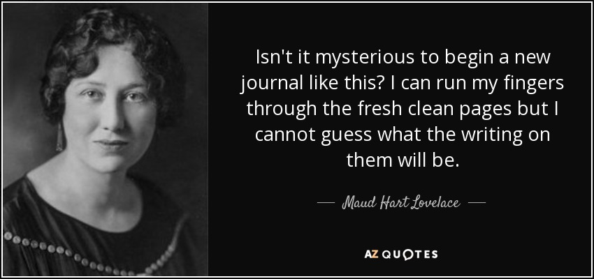 Isn't it mysterious to begin a new journal like this? I can run my fingers through the fresh clean pages but I cannot guess what the writing on them will be. - Maud Hart Lovelace