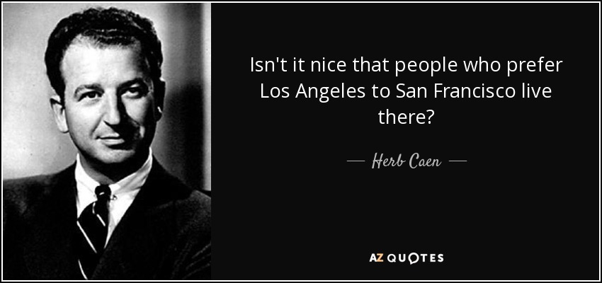 Isn't it nice that people who prefer Los Angeles to San Francisco live there? - Herb Caen