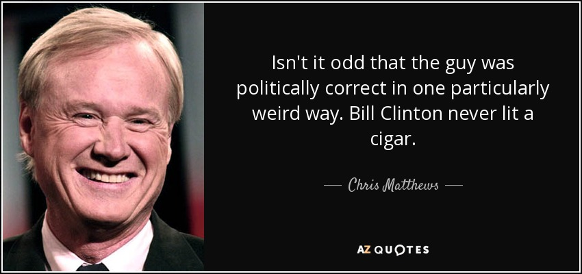 Isn't it odd that the guy was politically correct in one particularly weird way. Bill Clinton never lit a cigar. - Chris Matthews