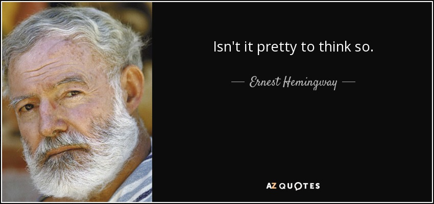 Isn't it pretty to think so. - Ernest Hemingway