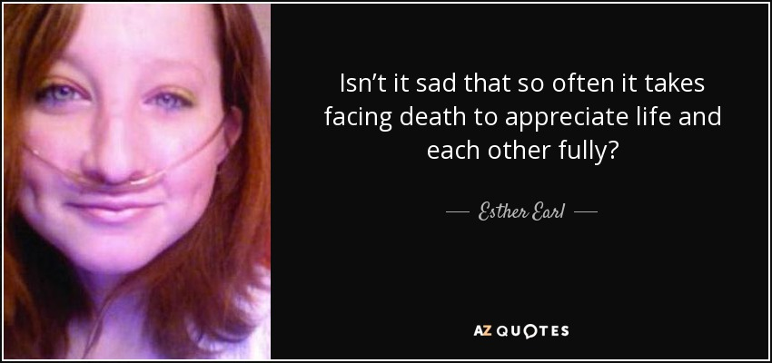 Isn't it sad that so often it takes facing death to appreciate life and each other fully? - Esther Earl