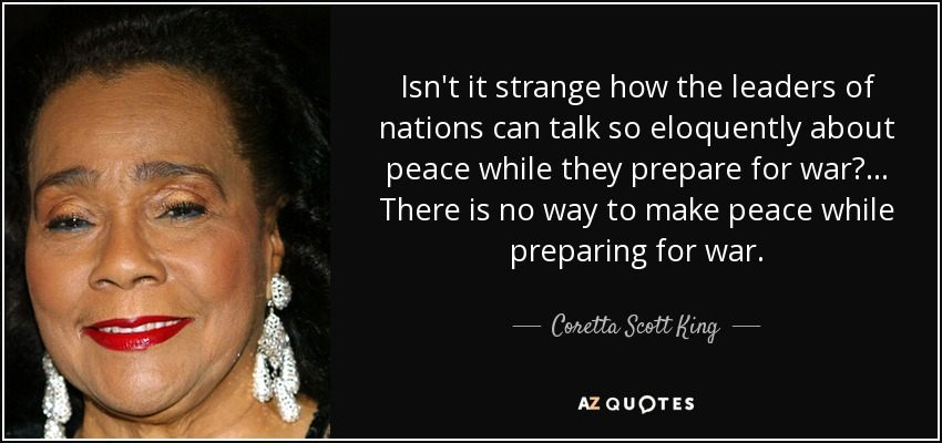 Isn't it strange how the leaders of nations can talk so eloquently about peace while they prepare for war? ... There is no way to make peace while preparing for war. - Coretta Scott King