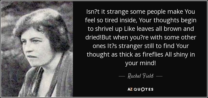 Isn't it strange some people make You feel so tired inside, Your thoughts begin to shrivel up Like leaves all brown and dried!But when you're with some other ones It's stranger still to find Your thought as thick as fireflies All shiny in your mind! - Rachel Field