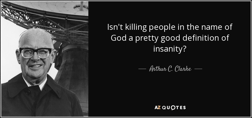 Isn't killing people in the name of God a pretty good definition of insanity? - Arthur C. Clarke