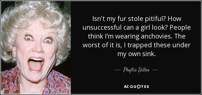 Isn't my fur stole pitiful? How unsuccessful can a girl look? People think I'm wearing anchovies. The worst of it is, I trapped these under my own sink. - Phyllis Diller