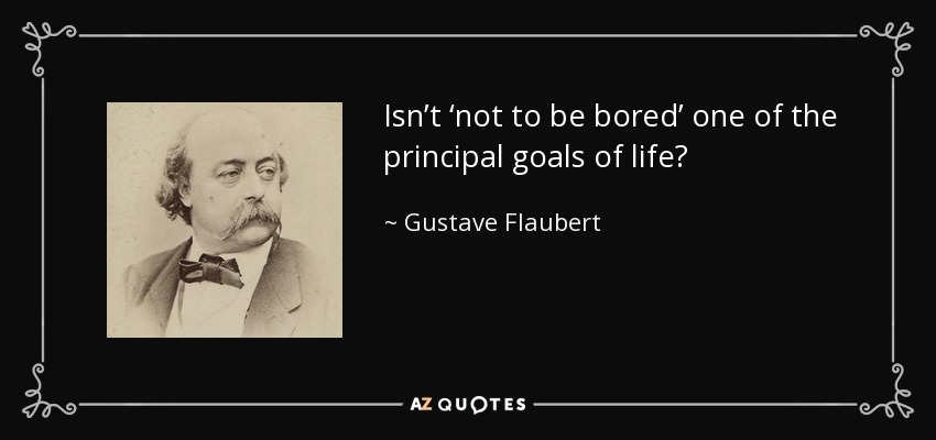 Isn't 'not to be bored' one of the principal goals of life? - Gustave Flaubert