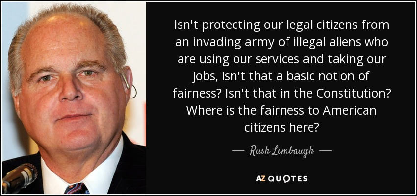 Isn't protecting our legal citizens from an invading army of illegal aliens who are using our services and taking our jobs, isn't that a basic notion of fairness? Isn't that in the Constitution? Where is the fairness to American citizens here? - Rush Limbaugh