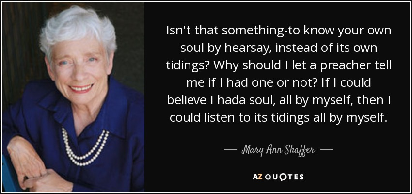 Isn't that something-to know your own soul by hearsay, instead of its own tidings? Why should I let a preacher tell me if I had one or not? If I could believe I hada soul, all by myself, then I could listen to its tidings all by myself. - Mary Ann Shaffer