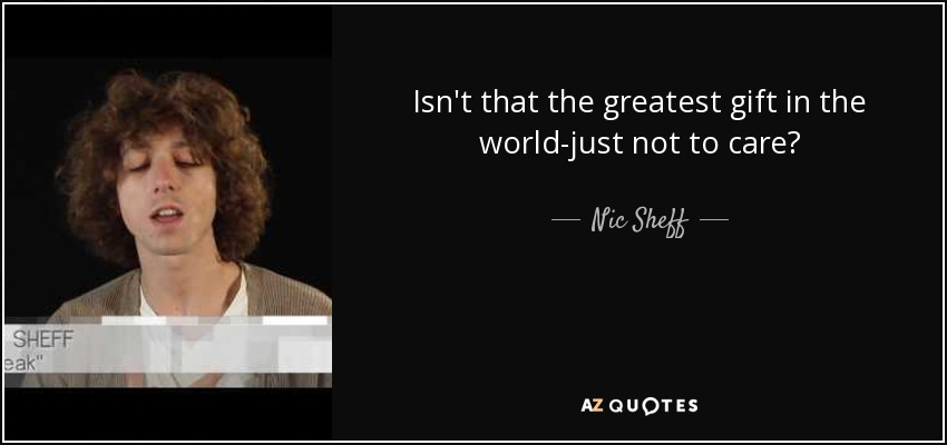 Isn't that the greatest gift in the world-just not to care? - Nic Sheff