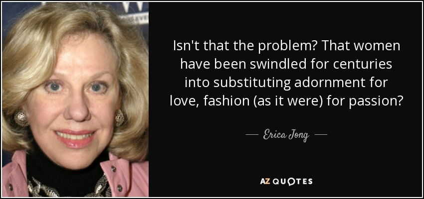 Isn't that the problem? That women have been swindled for centuries into substituting adornment for love, fashion (as it were) for passion? - Erica Jong