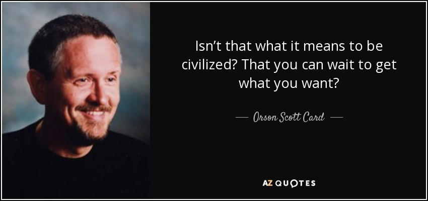 Isn't that what it means to be civilized? That you can wait to get what you want? - Orson Scott Card