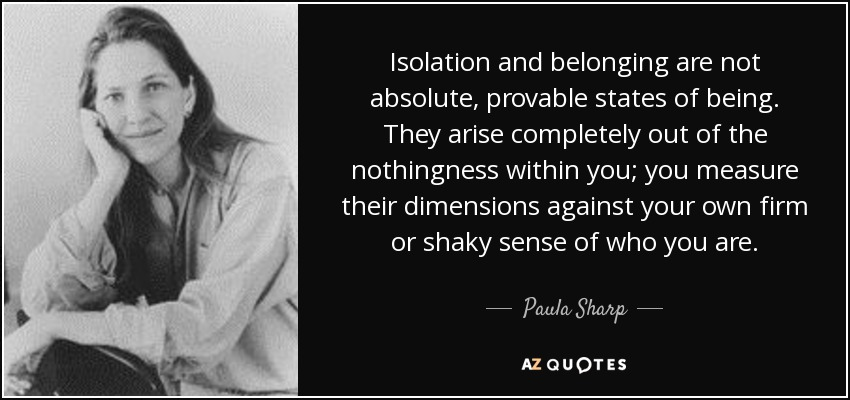 Isolation and belonging are not absolute, provable states of being. They arise completely out of the nothingness within you; you measure their dimensions against your own firm or shaky sense of who you are. - Paula Sharp