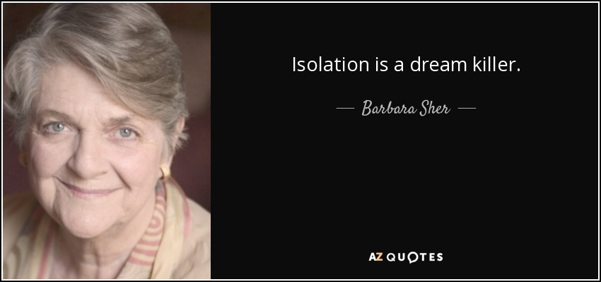Isolation is a dream killer. - Barbara Sher