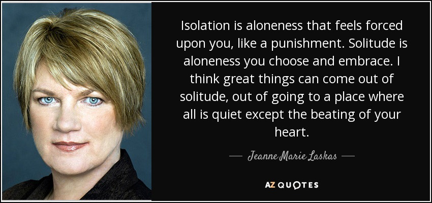 Isolation is aloneness that feels forced upon you, like a punishment. Solitude is aloneness you choose and embrace. I think great things can come out of solitude, out of going to a place where all is quiet except the beating of your heart. - Jeanne Marie Laskas