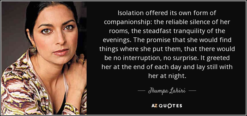 Isolation offered its own form of companionship: the reliable silence of her rooms, the steadfast tranquility of the evenings. The promise that she would find things where she put them, that there would be no interruption, no surprise. It greeted her at the end of each day and lay still with her at night. - Jhumpa Lahiri