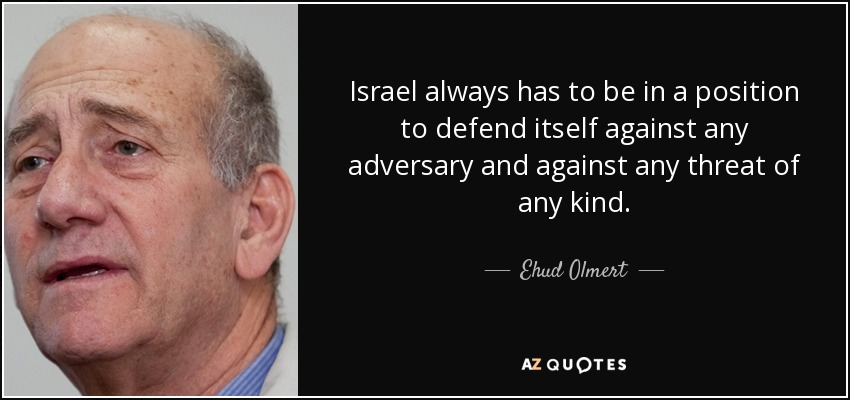 Israel always has to be in a position to defend itself against any adversary and against any threat of any kind. - Ehud Olmert