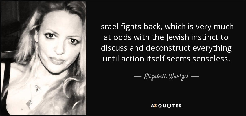 Israel fights back, which is very much at odds with the Jewish instinct to discuss and deconstruct everything until action itself seems senseless. - Elizabeth Wurtzel