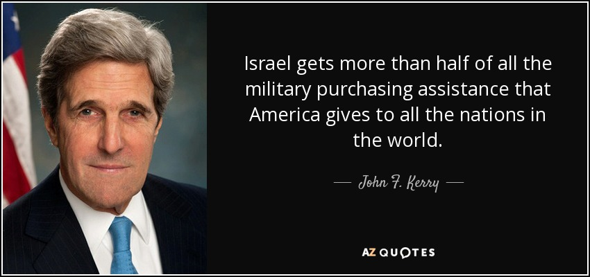 Israel gets more than half of all the military purchasing assistance that America gives to all the nations in the world. - John F. Kerry