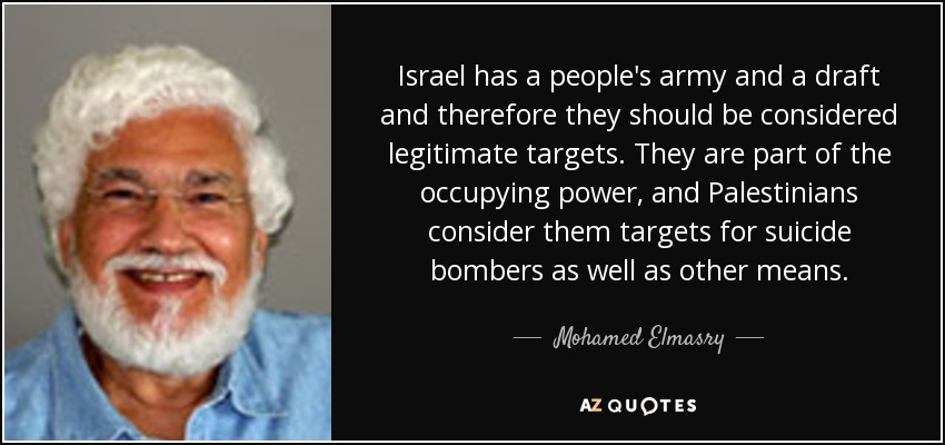 Israel has a people's army and a draft and therefore they should be considered legitimate targets. They are part of the occupying power, and Palestinians consider them targets for suicide bombers as well as other means. - Mohamed Elmasry