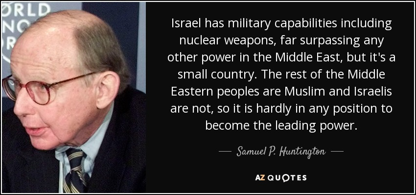 Israel has military capabilities including nuclear weapons, far surpassing any other power in the Middle East, but it's a small country. The rest of the Middle Eastern peoples are Muslim and Israelis are not, so it is hardly in any position to become the leading power. - Samuel P. Huntington