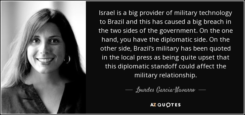 Israel is a big provider of military technology to Brazil and this has caused a big breach in the two sides of the government. On the one hand, you have the diplomatic side. On the other side, Brazil's military has been quoted in the local press as being quite upset that this diplomatic standoff could affect the military relationship. - Lourdes Garcia-Navarro