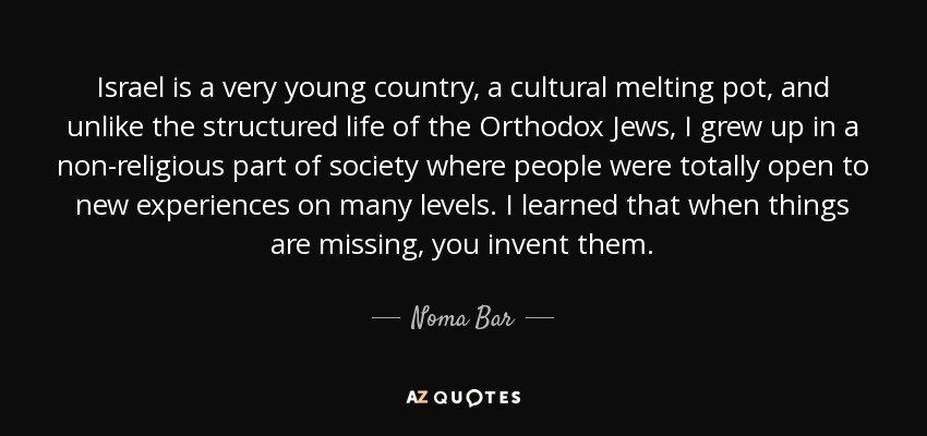 Israel is a very young country, a cultural melting pot, and unlike the structured life of the Orthodox Jews, I grew up in a non-religious part of society where people were totally open to new experiences on many levels. I learned that when things are missing, you invent them. - Noma Bar