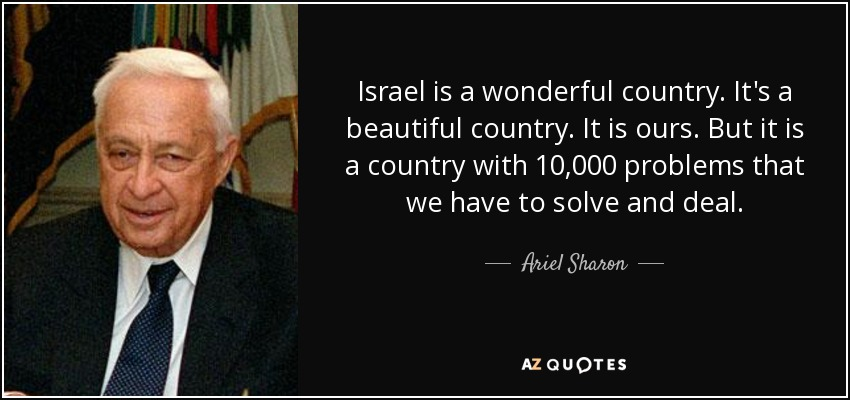 Israel is a wonderful country. It's a beautiful country. It is ours. But it is a country with 10,000 problems that we have to solve and deal. - Ariel Sharon
