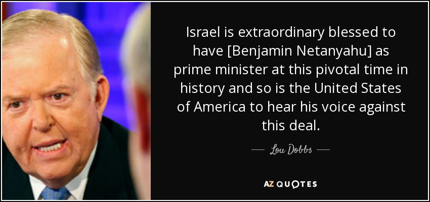 Israel is extraordinary blessed to have [Benjamin Netanyahu] as prime minister at this pivotal time in history and so is the United States of America to hear his voice against this deal. - Lou Dobbs