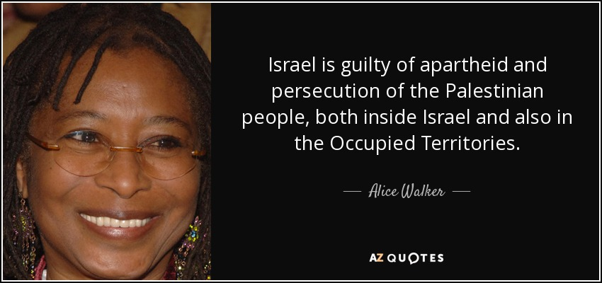 Israel is guilty of apartheid and persecution of the Palestinian people, both inside Israel and also in the Occupied Territories. - Alice Walker