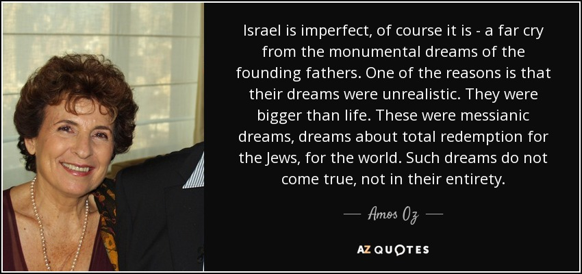 Israel is imperfect, of course it is - a far cry from the monumental dreams of the founding fathers. One of the reasons is that their dreams were unrealistic. They were bigger than life. These were messianic dreams, dreams about total redemption for the Jews, for the world. Such dreams do not come true, not in their entirety. - Amos Oz