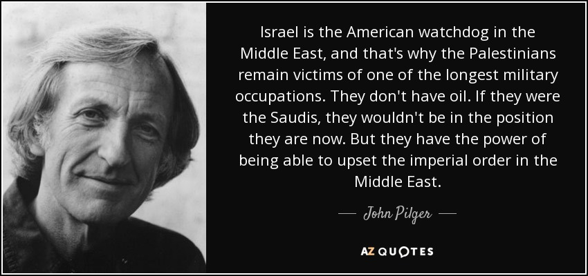 Israel is the American watchdog in the Middle East, and that's why the Palestinians remain victims of one of the longest military occupations. They don't have oil. If they were the Saudis, they wouldn't be in the position they are now. But they have the power of being able to upset the imperial order in the Middle East. - John Pilger