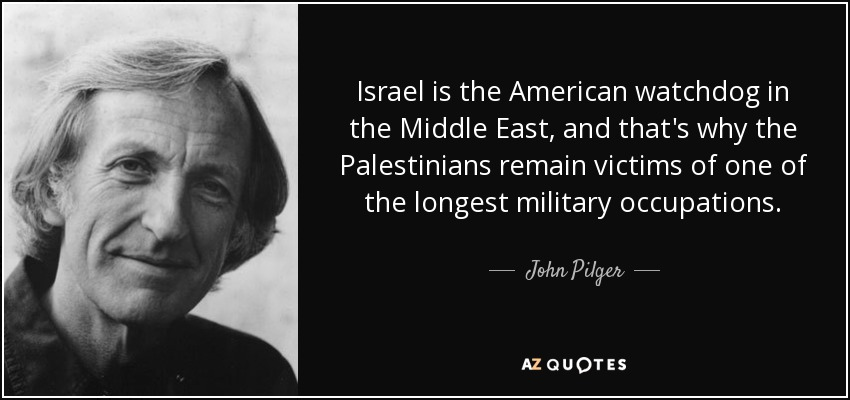 Israel is the American watchdog in the Middle East, and that's why the Palestinians remain victims of one of the longest military occupations. - John Pilger