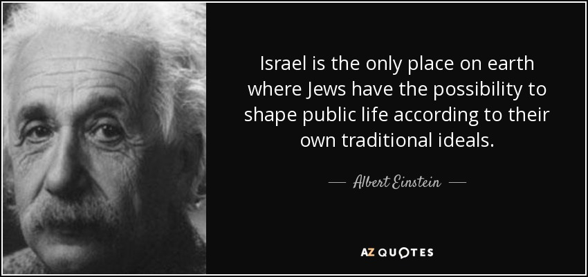 Israel is the only place on earth where Jews have the possibility to shape public life according to their own traditional ideals. - Albert Einstein