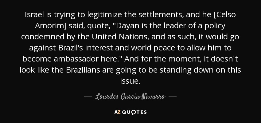 Israel is trying to legitimize the settlements, and he [Celso Amorim] said, quote,