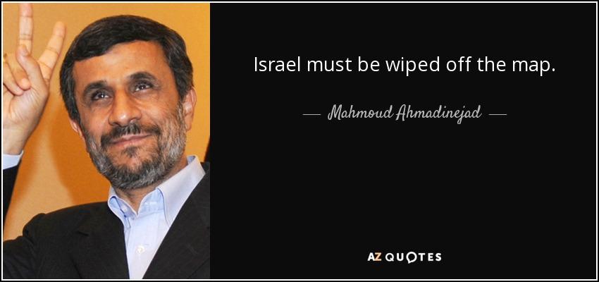 Israel must be wiped off the map. - Mahmoud Ahmadinejad