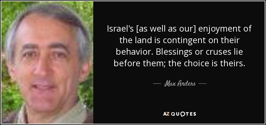 Israel's [as well as our] enjoyment of the land is contingent on their behavior. Blessings or cruses lie before them; the choice is theirs. - Max Anders