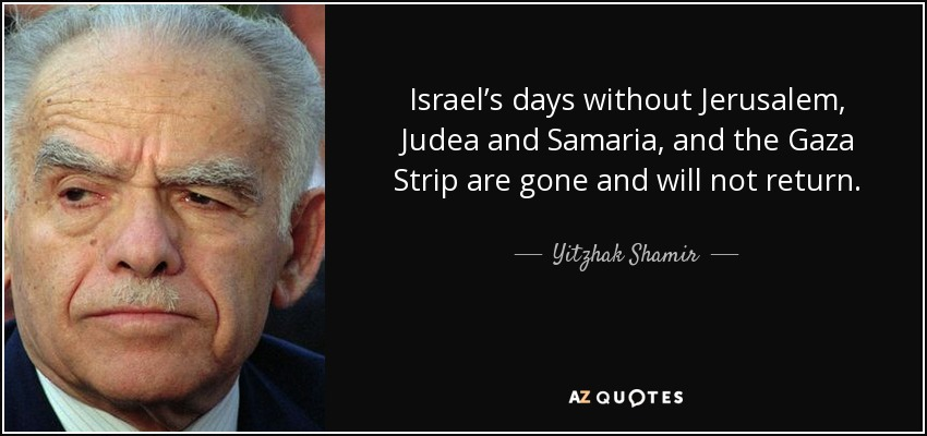 Israel's days without Jerusalem, Judea and Samaria, and the Gaza Strip are gone and will not return. - Yitzhak Shamir
