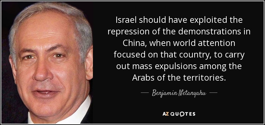 Israel should have exploited the repression of the demonstrations in China, when world attention focused on that country, to carry out mass expulsions among the Arabs of the territories. - Benjamin Netanyahu